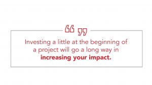Quote: Investing a little at the beginning of a project will go a long way in increasing your impact